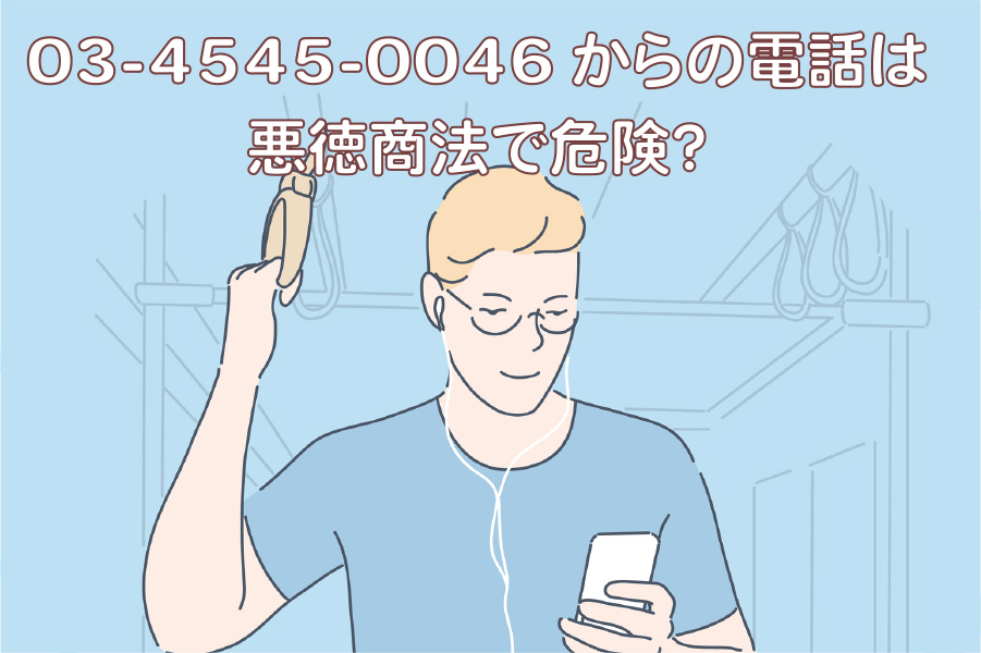 03-4545-0046からの電話は悪徳商法で危険?