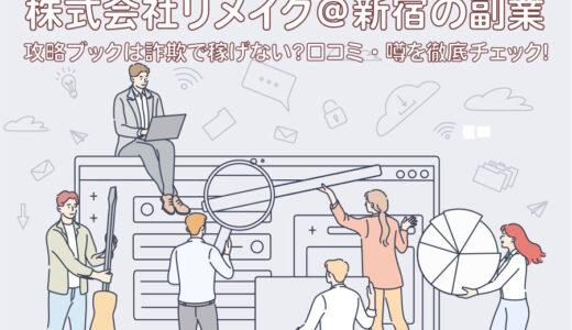 株式会社リメイク@新宿の副業と攻略ブックは詐欺で稼げない?口コミ・噂を徹底チェック!